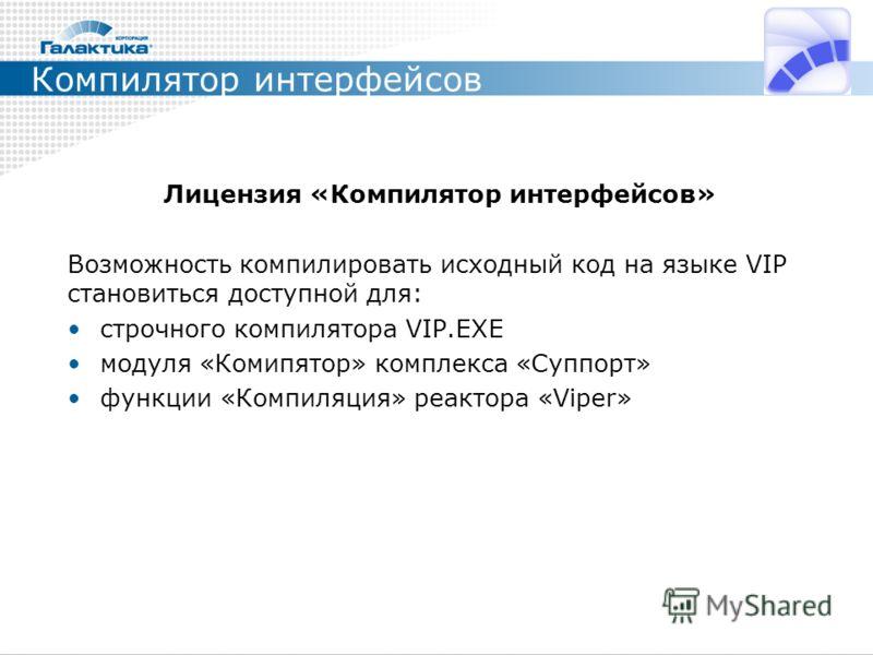 Компилятор интерфейсов Лицензия «Компилятор интерфейсов» Возможность компилировать исходный код на языке VIP становиться доступной для: строчного компилятора VIP.EXE модуля «Комипятор» комплекса «Суппорт» функции «Компиляция» реактора «Viper»