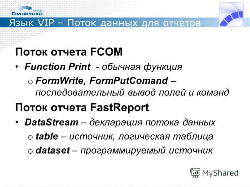 Язык VIP – Поток данных для отчетов Поток отчета FCOM Function Print - обычная функция o FormWrite, FormPutComand – последовательный вывод полей и команд Поток отчета FastReport DataStream – декларация потока данных o table – источник, логическая таб