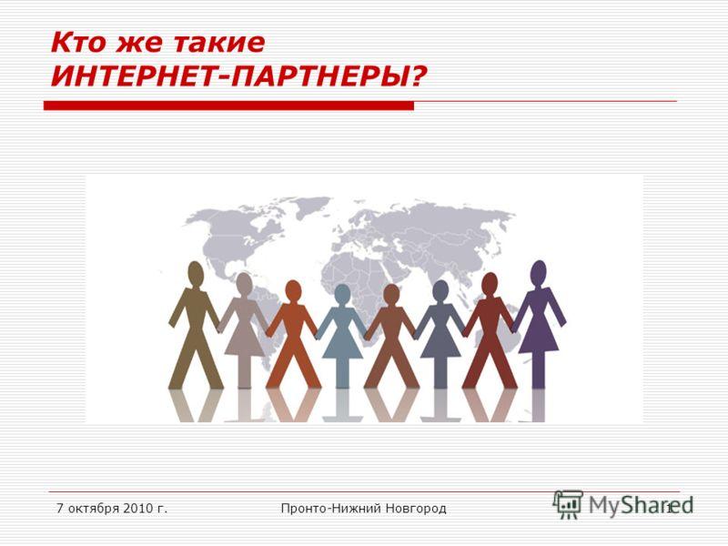 7 октября 2010 г.Пронто-Нижний Новгород1 Кто же такие ИНТЕРНЕТ-ПАРТНЕРЫ?