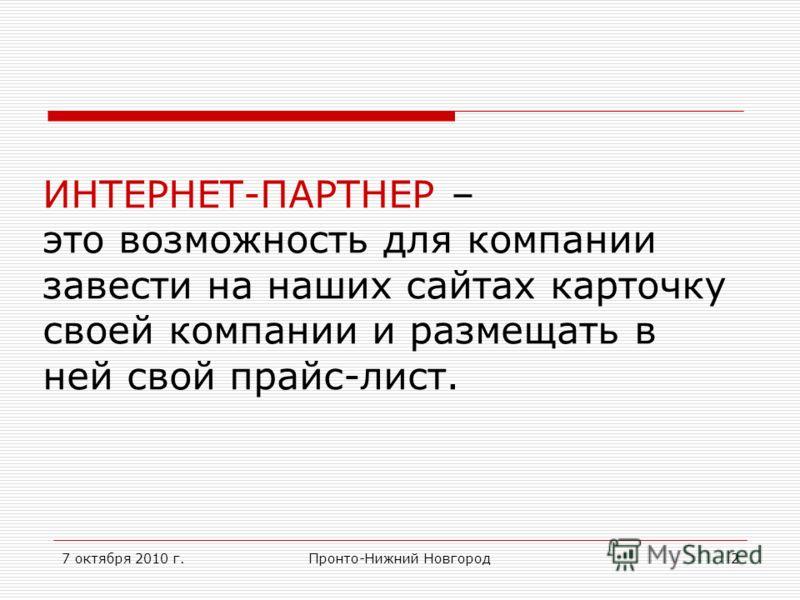 7 октября 2010 г.Пронто-Нижний Новгород2 ИНТЕРНЕТ-ПАРТНЕР – это возможность для компании завести на наших сайтах карточку своей компании и размещать в ней свой прайс-лист.