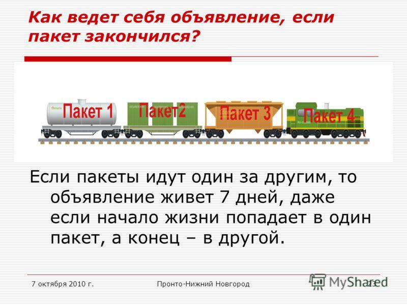 7 октября 2010 г.Пронто-Нижний Новгород23 Как ведет себя объявление, если пакет закончился? Если пакеты идут один за другим, то объявление живет 7 дней, даже если начало жизни попадает в один пакет, а конец – в другой.