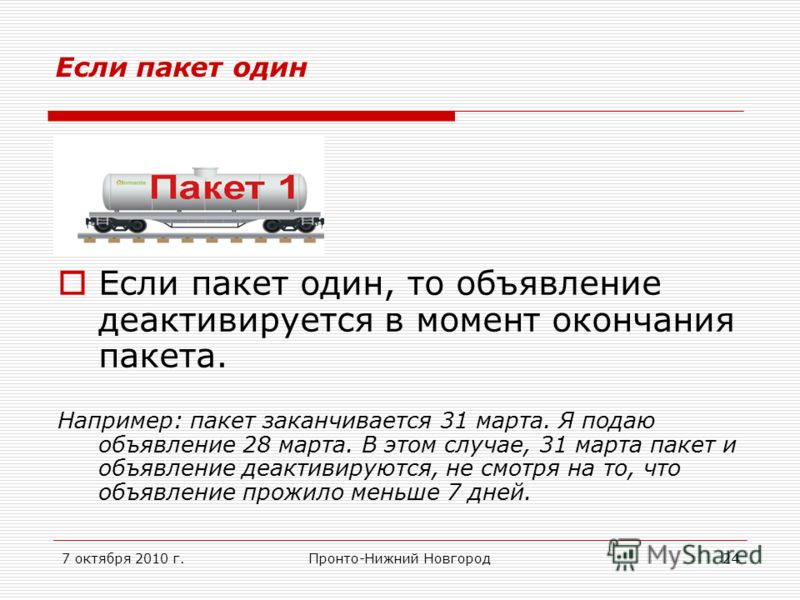 7 октября 2010 г.Пронто-Нижний Новгород24 Если пакет один Если пакет один, то объявление деактивируется в момент окончания пакета. Например: пакет заканчивается 31 марта. Я подаю объявление 28 марта. В этом случае, 31 марта пакет и объявление деактив