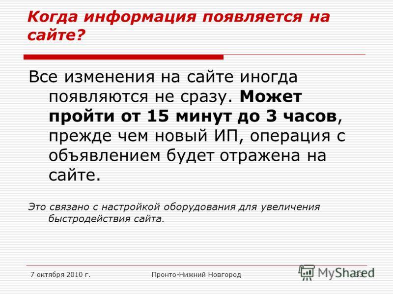 7 октября 2010 г.Пронто-Нижний Новгород33 Когда информация появляется на сайте? Все изменения на сайте иногда появляются не сразу. Может пройти от 15 минут до 3 часов, прежде чем новый ИП, операция с объявлением будет отражена на сайте. Это связано с
