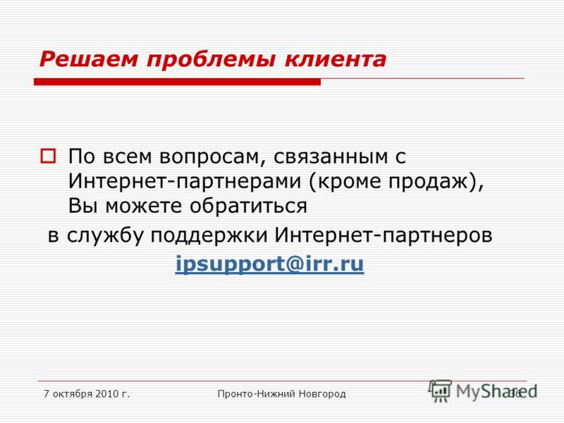 7 октября 2010 г.Пронто-Нижний Новгород36 Решаем проблемы клиента По всем вопросам, связанным с Интернет-партнерами (кроме продаж), Вы можете обратиться в службу поддержки Интернет-партнеров ipsupport@irr.ru