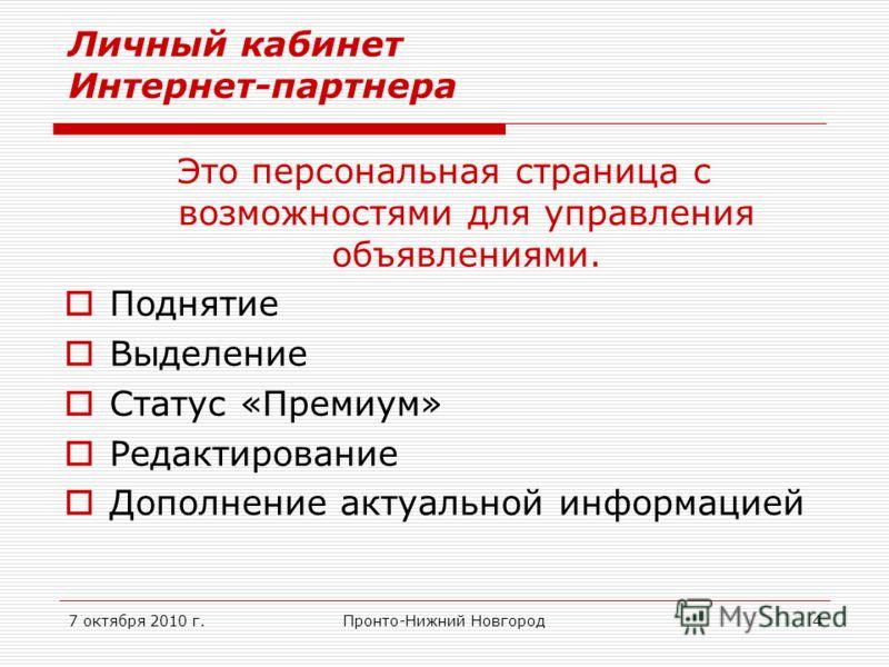 7 октября 2010 г.Пронто-Нижний Новгород4 Личный кабинет Интернет-партнера Это персональная страница с возможностями для управления объявлениями. Поднятие Выделение Статус «Премиум» Редактирование Дополнение актуальной информацией