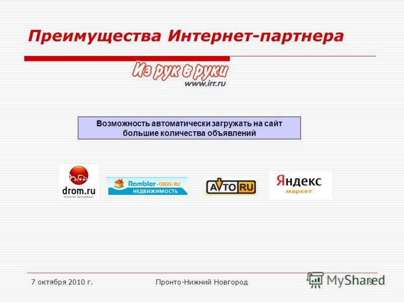 7 октября 2010 г.Пронто-Нижний Новгород9 Преимущества Интернет-партнера Возможность автоматически загружать на сайт большие количества объявлений