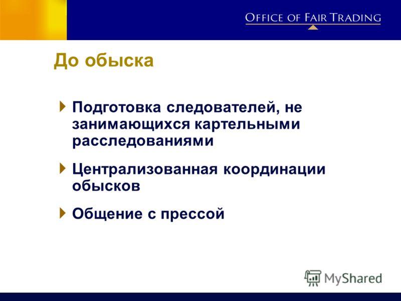 До обыска Подготовка следователей, не занимающихся картельными расследованиями Централизованная координации обысков Общение с прессой