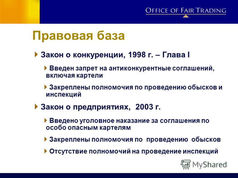 Правовая база Закон о конкуренции, 1998 г. – Глава I Введен запрет на антиконкурентные соглашений, включая картели Закреплены полномочия по проведению обысков и инспекций Закон о предприятиях, 2003 г. Введено уголовное наказание за соглашения по особ