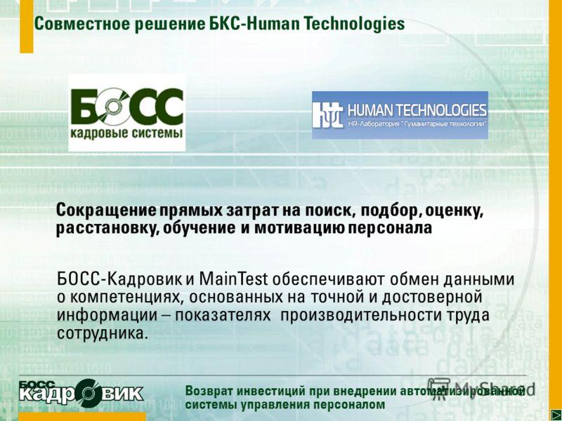 Совместное решение БКС-Human Technologies Возврат инвестиций при внедрении автоматизированной системы управления персоналом Сокращение прямых затрат на поиск, подбор, оценку, расстановку, обучение и мотивацию персонала БОСС-Кадровик и MainTest обеспе