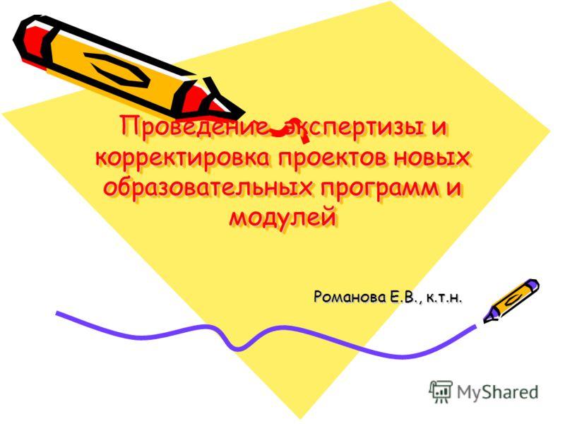 Проведение экспертизы и корректировка проектов новых образовательных программ и модулей Романова Е.В., к.т.н.