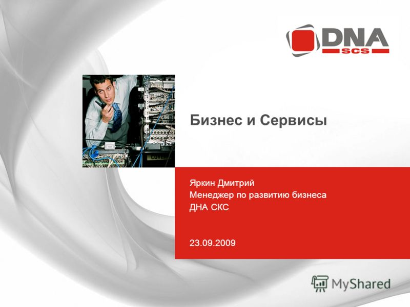 Бизнес и Сервисы Яркин Дмитрий Менеджер по развитию бизнеса ДНА СКС 23.09.2009