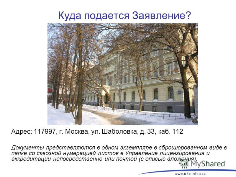 Куда подается Заявление? Адрес: 117997, г. Москва, ул. Шаболовка, д. 33, каб. 112 Документы представляются в одном экземпляре в сброшюрованном виде в папке со сквозной нумерацией листов в Управление лицензирования и аккредитации непосредственно или п
