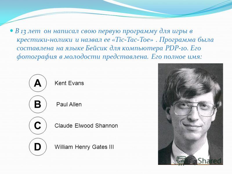 он написал свою первую программу для игры в крестики-нолики и назвал ее «Tic-Tac-Toe». Программа была составлена на языке Бейсик для компьютера PDP-10. Его фотография в молодости представлена. Его полное имя: В 13 лет A Kent Evans B Paul Allen C Clau