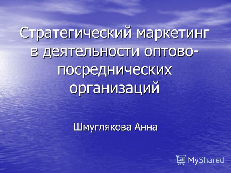 Стратегический маркетинг в деятельности оптово- посреднических организаций Шмуглякова Анна