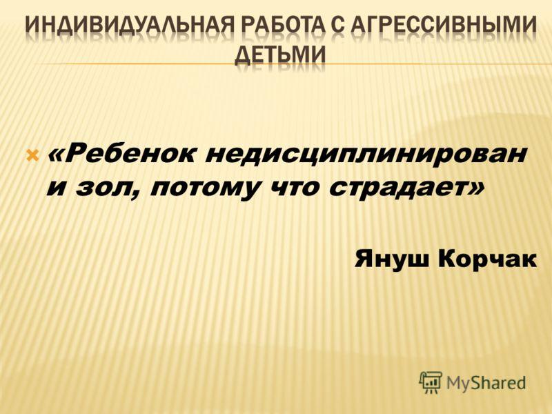 «Ребенок недисциплинирован и зол, потому что страдает» Януш Корчак