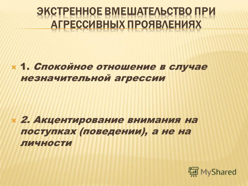 1. Спокойное отношение в случае незначительной агрессии 2. Акцентирование внимания на поступках (поведении), а не на личности