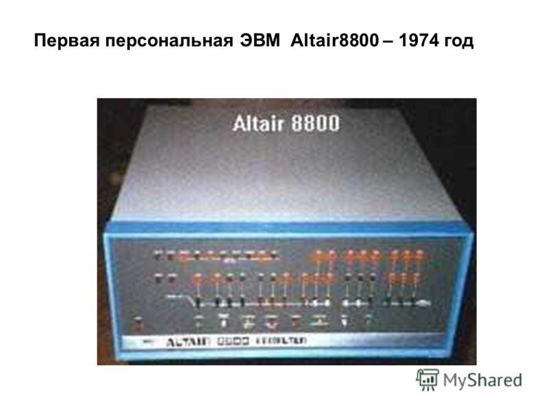 Первая персональная ЭВМ Altair8800 – 1974 год