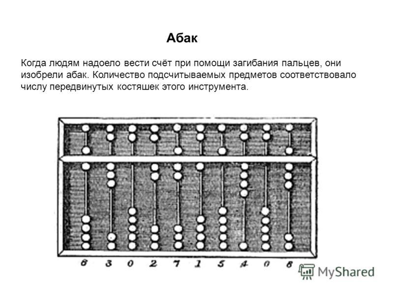 Абак Когда людям надоело вести счёт при помощи загибания пальцев, они изобрели абак. Количество подсчитываемых предметов соответствовало числу передвинутых костяшек этого инструмента.