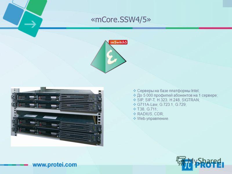 Серверы на базе платформы Intel; До 5 000 профилей абонентов на 1 сервере; SIP, SIP-T, H.323, H.248, SIGTRAN; G711A-Law, G.723.1, G.729; T.38, G.711; RADIUS, CDR; Web-управление. «mCore.SSW4/5»