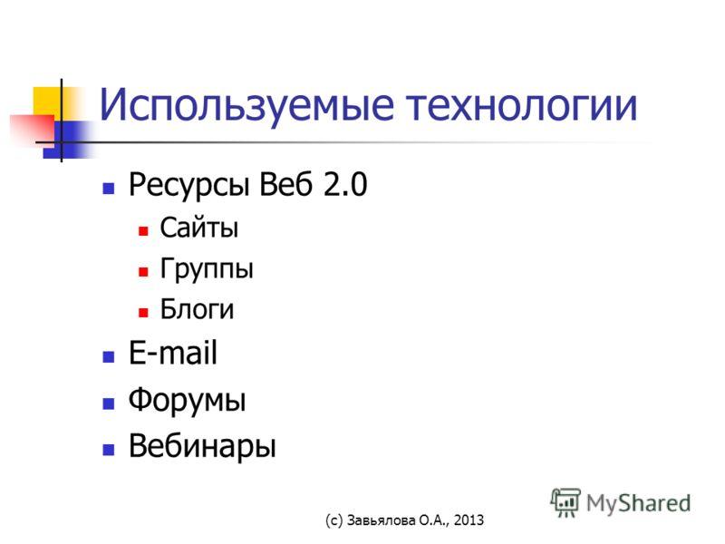 Используемые технологии Ресурсы Веб 2.0 Сайты Группы Блоги Е-mail Форумы Вебинары (с) Завьялова О.А., 2013