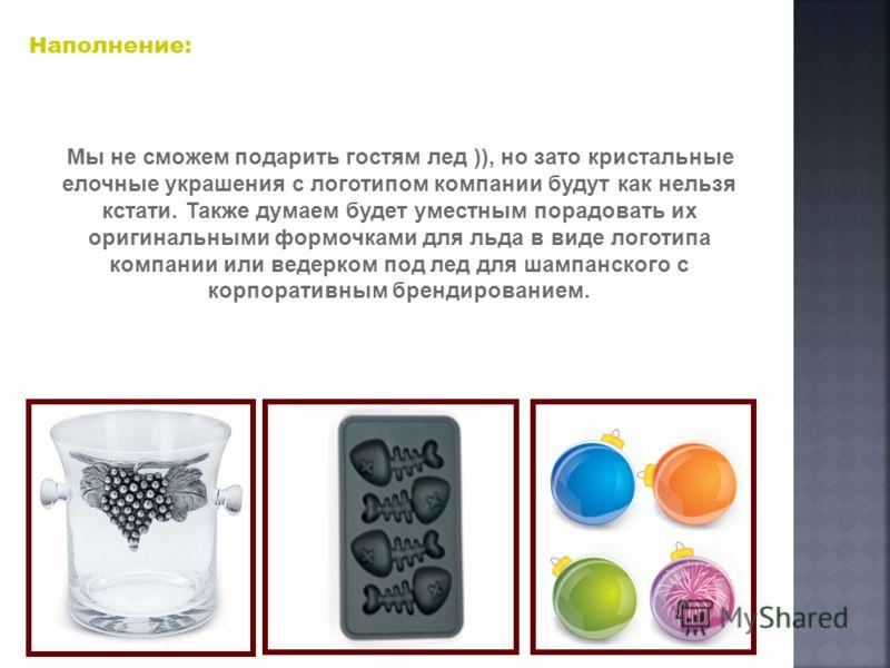 Наполнение: Мы не сможем подарить гостям лед )), но зато кристальные елочные украшения с логотипом компании будут как нельзя кстати. Также думаем будет уместным порадовать их оригинальными формочками для льда в виде логотипа компании или ведерком под