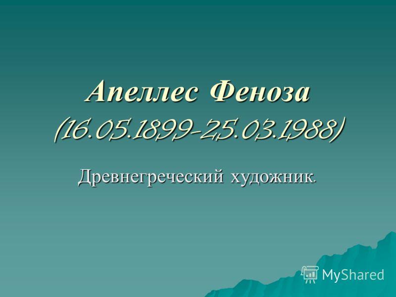 Апеллес Феноза (16.05.1899-25.03.1988) Древнегреческий художник.