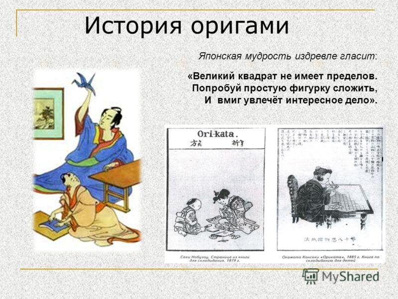 История оригами Японская мудрость издревле гласит: «Великий квадрат не имеет пределов. Попробуй простую фигурку сложить, И вмиг увлечёт интересное дело».