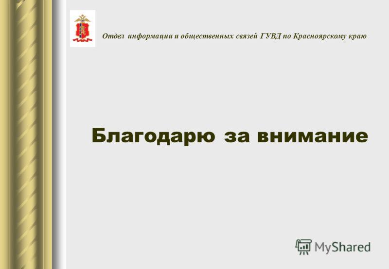 Благодарю за внимание Отдел информации и общественных связей ГУВД по Красноярскому краю