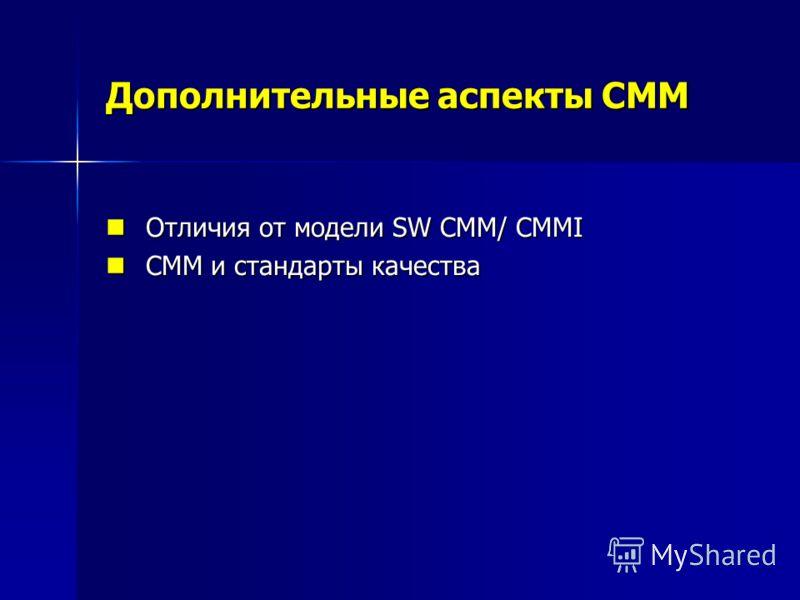 Дополнительные аспекты CMM Отличия от модели SW CMM/ CMMI Отличия от модели SW CMM/ CMMI CMM и стандарты качества CMM и стандарты качества