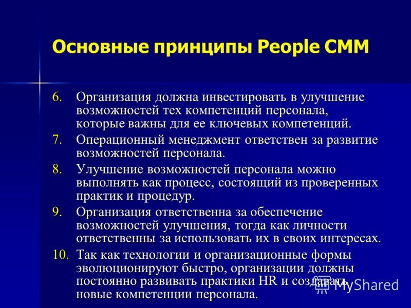 Основные принципы People CMM 6.Организация должна инвестировать в улучшение возможностей тех компетенций персонала, которые важны для ее ключевых компетенций. 7.Операционный менеджмент ответствен за развитие возможностей персонала. 8.Улучшение возмож