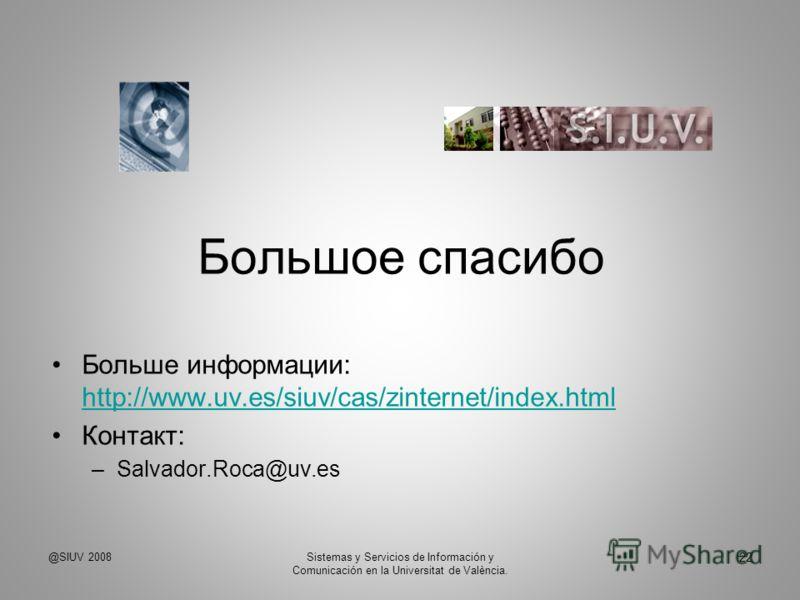 Большое спасибо Больше информации: http://www.uv.es/siuv/cas/zinternet/index.html http://www.uv.es/siuv/cas/zinternet/index.html Контакт: –Salvador.Roca@uv.es @SIUV 2008Sistemas y Servicios de Información y Comunicación en la Universitat de València.