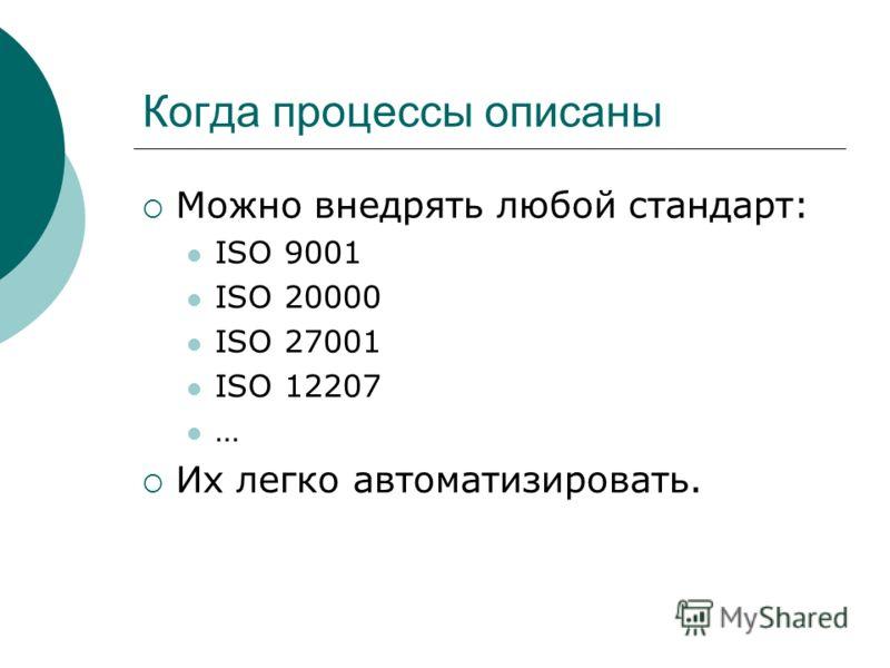 Когда процессы описаны Можно внедрять любой стандарт: ISO 9001 ISO 20000 ISO 27001 ISO 12207 … Их легко автоматизировать.