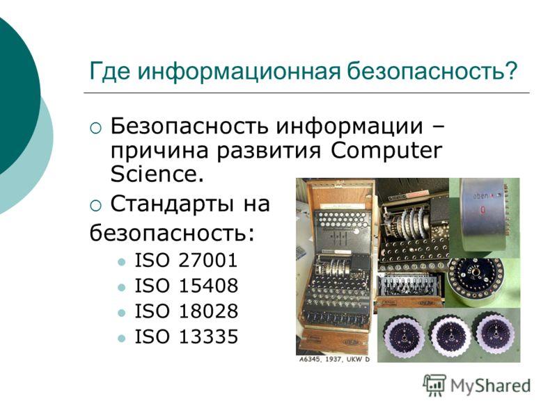 Где информационная безопасность? Безопасность информации – причина развития Computer Science. Стандарты на безопасность: ISO 27001 ISO 15408 ISO 18028 ISO 13335