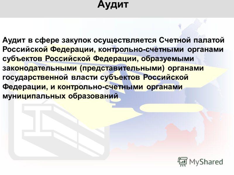 Аудит Аудит в сфере закупок осуществляется Счетной палатой Российской Федерации, контрольно-счетными органами субъектов Российской Федерации, образуемыми законодательными (представительными) органами государственной власти субъектов Российской Федера