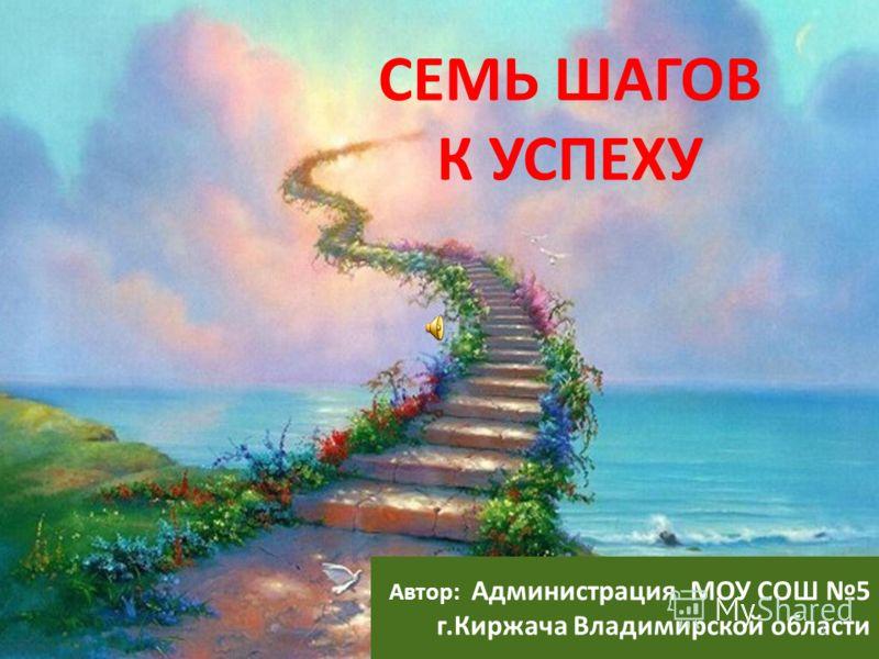 СЕМЬ ШАГОВ К УСПЕХУ Автор: Администрация МОУ СОШ 5 г.Киржача Владимирской области 1