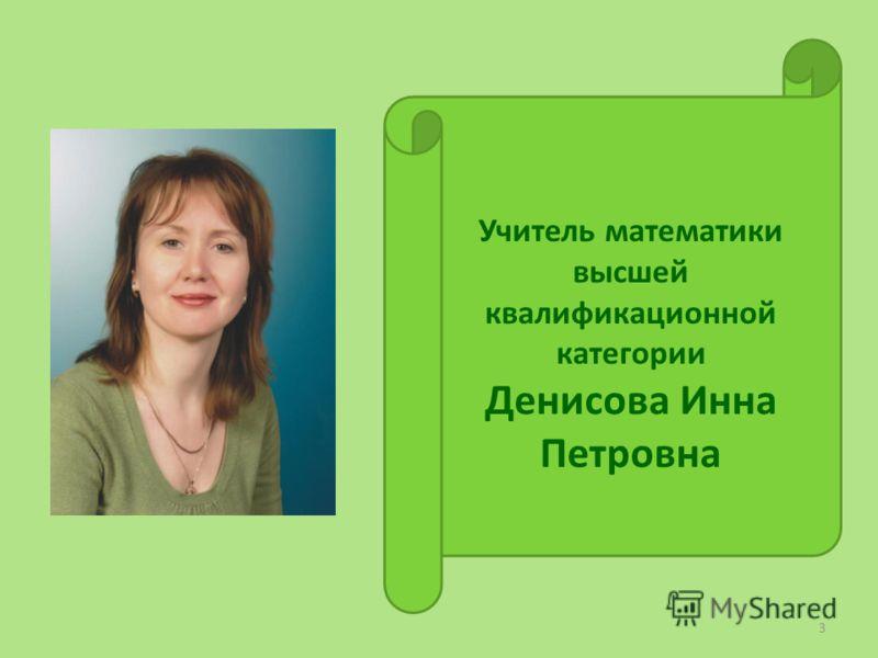 3 Учитель математики высшей квалификационной категории Денисова Инна Петровна