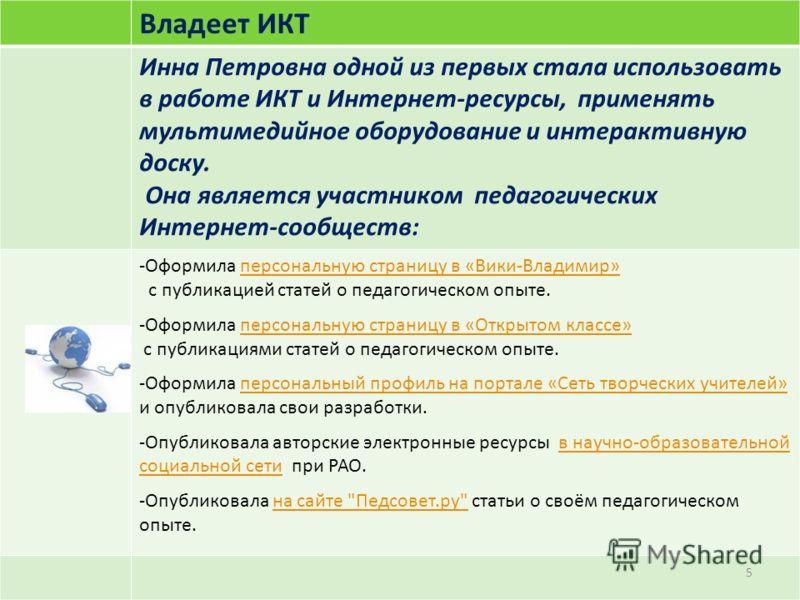 Владеет ИКТ Инна Петровна одной из первых стала использовать в работе ИКТ и Интернет-ресурсы, применять мультимедийное оборудование и интерактивную доску. Она является участником педагогических Интернет-сообществ: -Оформила персональную страницу в «В