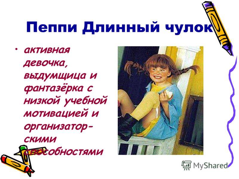 Пеппи Длинный чулок активная девочка, выдумщица и фантазёрка с низкой учебной мотивацией и организатор- скими способностями