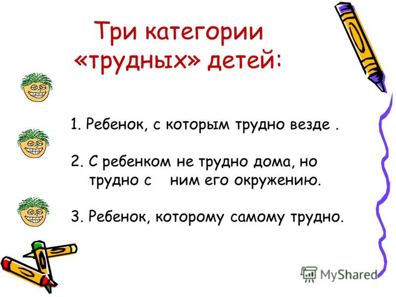 Три категории «трудных» детей: 1. Ребенок, с которым трудно везде. 2. С ребенком не трудно дома, но трудно с ним его окружению. 3. Ребенок, которому самому трудно.
