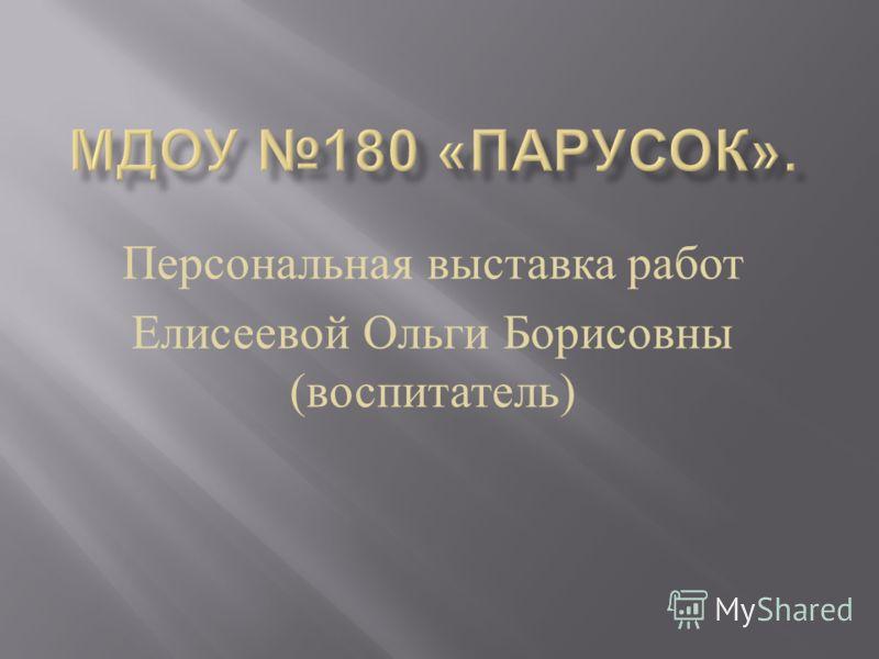 Персональная выставка работ Елисеевой Ольги Борисовны ( воспитатель )