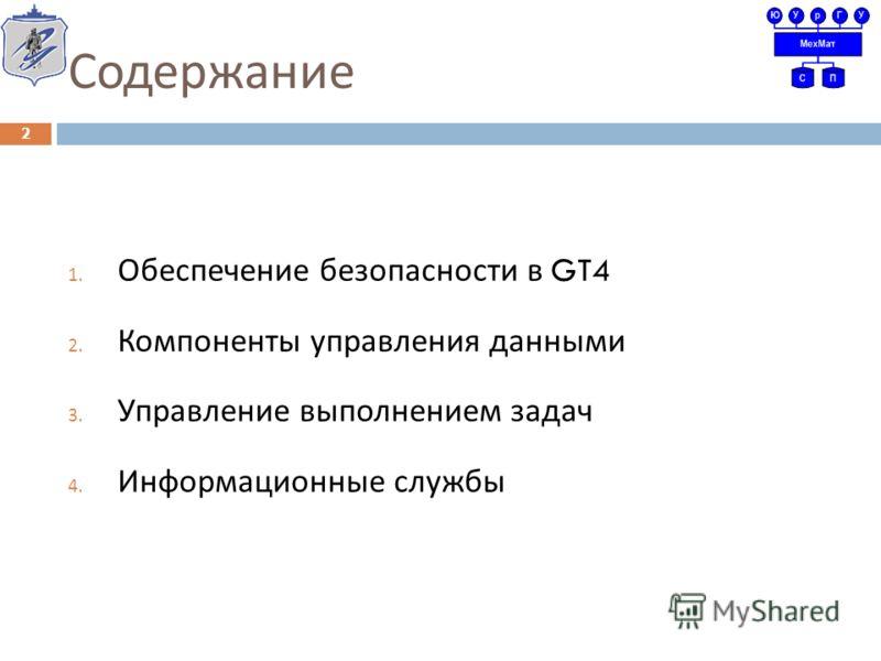 Содержание 1. Обеспечение безопасности в GT4 2. Компоненты управления данными 3. Управление выполнением задач 4. Информационные службы 2