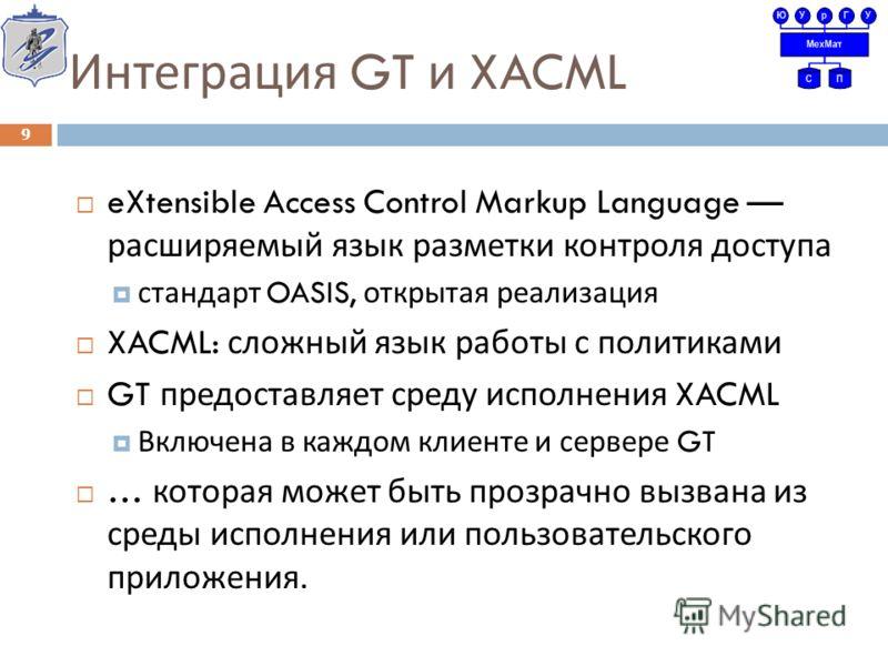 Интеграция GT и XACML eXtensible Access Control Markup Language расширяемый язык разметки контроля доступа стандарт OASIS, открытая реализация XACML: сложный язык работы с политиками GT предоставляет среду исполнения XACML Включена в каждом клиенте и