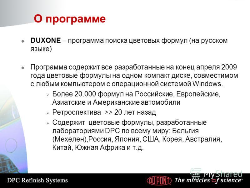 О программе l DUXONE – программа поиска цветовых формул (на русском языке) l Программа содержит все разработанные на конец апреля 2009 года цветовые формулы на одном компакт диске, совместимом с любым компьютером с операционной системой Windows. Боле