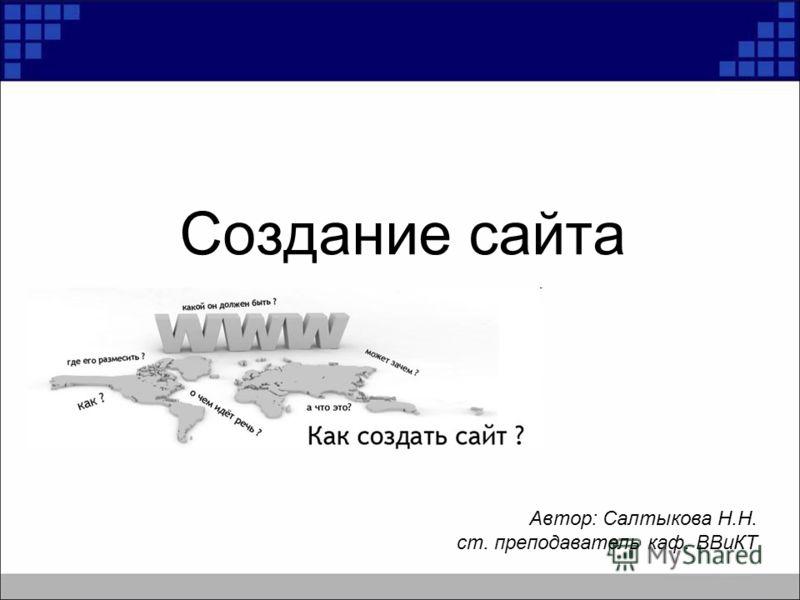Создание сайта Автор: Салтыкова Н.Н. ст. преподаватель каф. ВВиКТ
