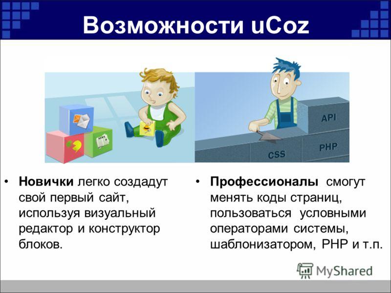 Возможности uCoz Новички легко создадут свой первый сайт, используя визуальный редактор и конструктор блоков. Профессионалы смогут менять коды страниц, пользоваться условными операторами системы, шаблонизатором, PHP и т.п.