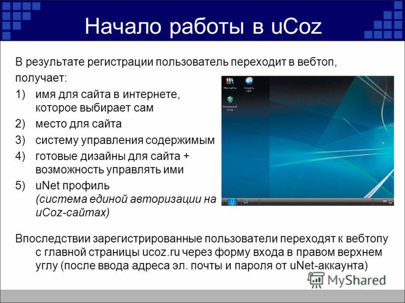 Начало работы в uCoz В результате регистрации пользователь переходит в вебтоп, получает: 1)имя для сайта в интернете, которое выбирает сам 2)место для сайта 3)систему управления содержимым 4)готовые дизайны для сайта + возможность управлять ими 5)uNe