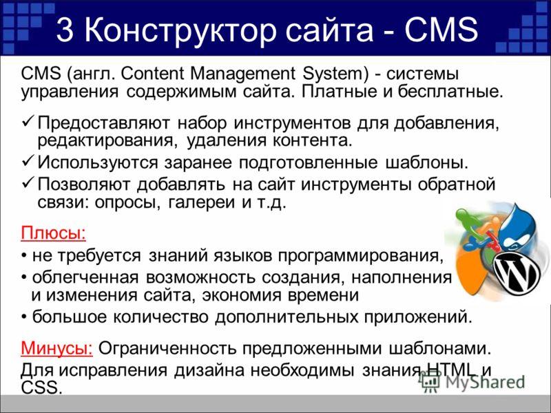 3 Конструктор сайта - CMS CMS (англ. Content Management System) - системы управления содержимым сайта. Платные и бесплатные. Предоставляют набор инструментов для добавления, редактирования, удаления контента. Используются заранее подготовленные шабло