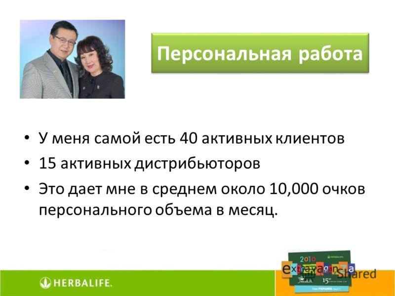 У меня самой есть 40 активных клиентов 15 активных дистрибьюторов Это дает мне в среднем около 10,000 очков персонального объема в месяц. Персональная работа