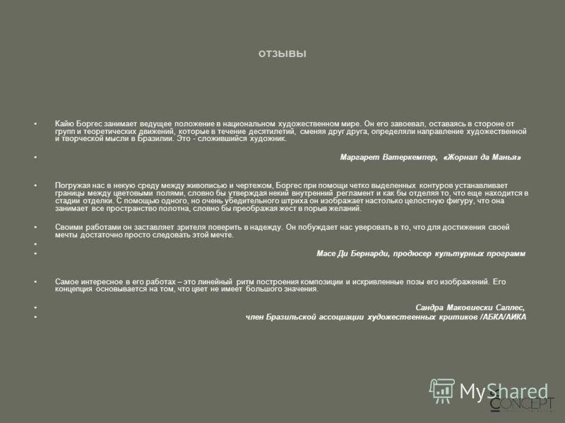 отзывы Кайю Боргес занимает ведущее положение в национальном художественном мире. Он его завоевал, оставаясь в стороне от групп и теоретических движений, которые в течение десятилетий, сменяя друг друга, определяли направление художественной и творче