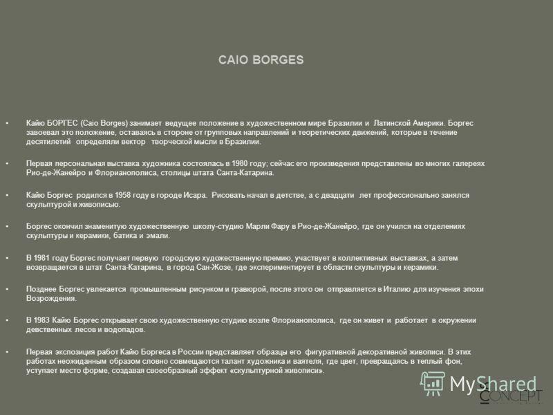 CAIO BORGES Кайю БОРГЕС (Caio Borges) занимает ведущее положение в художественном мире Бразилии и Латинской Америки. Боргес завоевал это положение, оставаясь в стороне от групповых направлений и теоретических движений, которые в течение десятилетий о